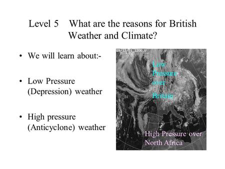 Level 5 What are the reasons for British Weather and Climate? We will learn about:- Low Pressure (Depression) weather High pressure (Anticyclone) weather.
