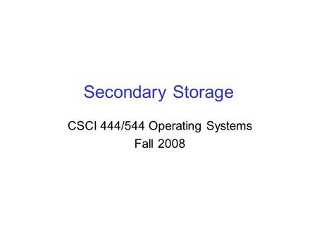 Secondary Storage CSCI 444/544 Operating Systems Fall 2008.