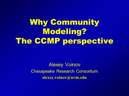 Why Community Modeling? The CCMP perspective Alexey Voinov Chesapeake Research