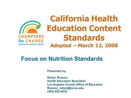 California Health Education Content Standards Adopted – March 12, 2008 Focus on Nutrition Standards Presented by: Robyn Russon Health Education Specialist.