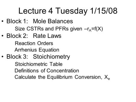 Lecture 4 Tuesday 1/15/08 Block 1: Mole Balances Size CSTRs and PFRs given –r A =f(X) Block 2: Rate Laws Reaction Orders Arrhenius Equation Block 3: Stoichiometry.