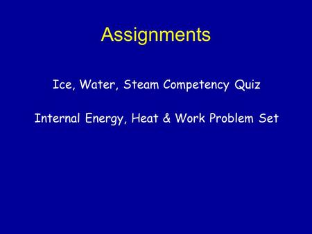 Assignments Ice, Water, Steam Competency Quiz Internal Energy, Heat & Work Problem Set.