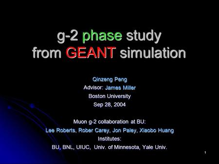 1 g-2 phase study from GEANT simulation Qinzeng Peng Advisor: James Miller Boston University Sep 28, 2004 Muon g-2 collaboration at BU: Lee Roberts, Rober.