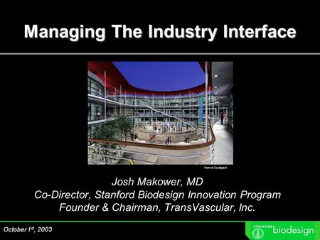 Managing The Industry Interface October 1 st, 2003 Josh Makower, MD Co-Director, Stanford Biodesign Innovation Program Founder & Chairman, TransVascular,