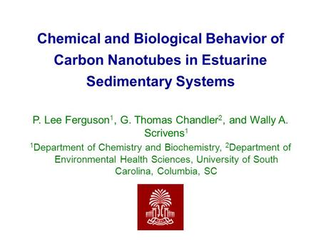 Chemical and Biological Behavior of Carbon Nanotubes in Estuarine Sedimentary Systems P. Lee Ferguson 1, G. Thomas Chandler 2, and Wally A. Scrivens 1.