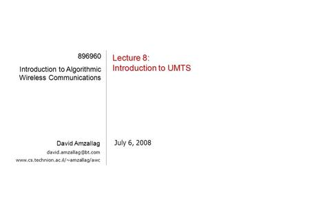 [1][1][1][1] Lecture 8: Introduction to UMTS July 6, 2008 896960 Introduction to Algorithmic Wireless Communications David Amzallag