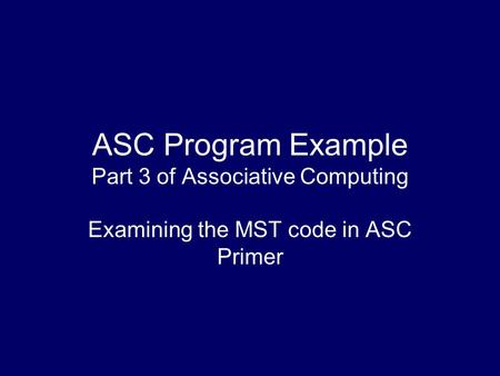 ASC Program Example Part 3 of Associative Computing Examining the MST code in ASC Primer.