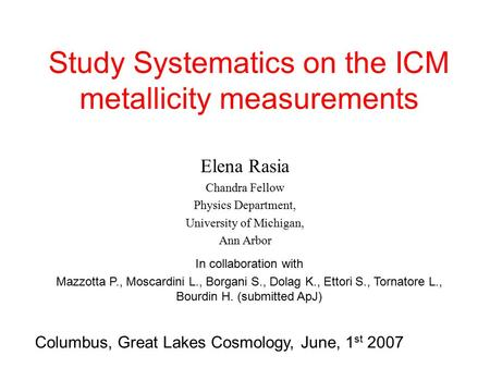 Study Systematics on the ICM metallicity measurements Elena Rasia Chandra Fellow Physics Department, University of Michigan, Ann Arbor Columbus, Great.