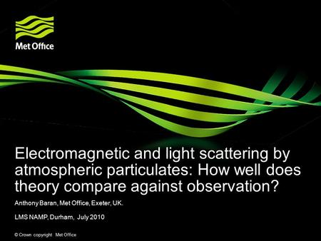© Crown copyright Met Office Electromagnetic and light scattering by atmospheric particulates: How well does theory compare against observation? Anthony.