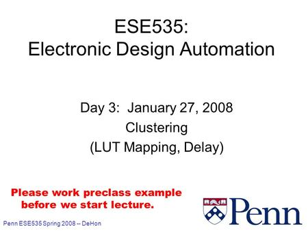 Penn ESE535 Spring 2008 -- DeHon 1 ESE535: Electronic Design Automation Day 3: January 27, 2008 Clustering (LUT Mapping, Delay) Please work preclass example.