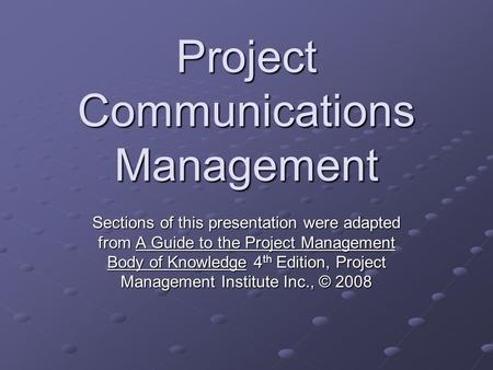 Project Communications Management Sections of this presentation were adapted from A Guide to the Project Management Body of Knowledge 4 th Edition, Project.