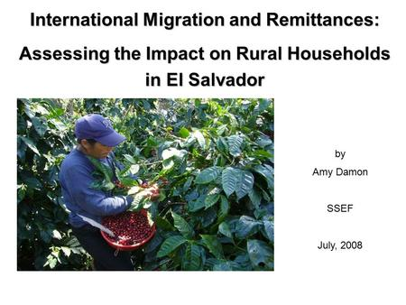 International Migration and Remittances: Assessing the Impact on Rural Households in El Salvador by Amy Damon SSEF July, 2008.