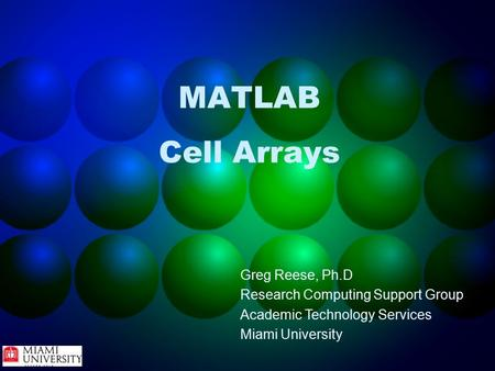 MATLAB Cell Arrays Greg Reese, Ph.D Research Computing Support Group Academic Technology Services Miami University.