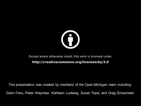 This presentation was created by members of the Open.Michigan team including: Garin Fons, Pieter Kleymeer, Kathleen Ludewig, Susan Topol, and Greg Grossmeier.