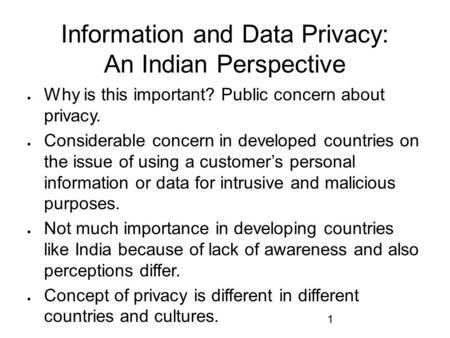 1 Information and Data Privacy: An Indian Perspective  Why is this important? Public concern about privacy.  Considerable concern in developed countries.