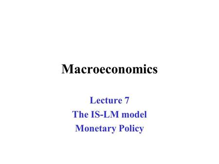Macroeconomics Lecture 7 The IS-LM model Monetary Policy.