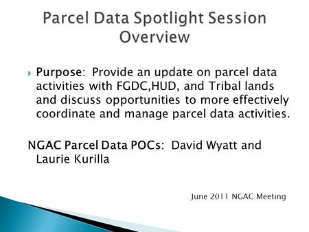  Purpose: Provide an update on parcel data activities with FGDC,HUD, and Tribal lands and discuss opportunities to more effectively coordinate and manage.