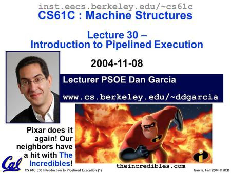 CS 61C L30 Introduction to Pipelined Execution (1) Garcia, Fall 2004 © UCB Lecturer PSOE Dan Garcia www.cs.berkeley.edu/~ddgarcia inst.eecs.berkeley.edu/~cs61c.