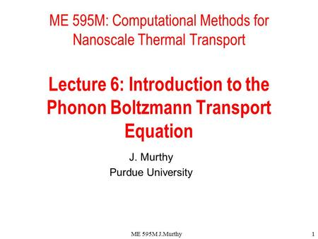 ME 595M J.Murthy1 ME 595M: Computational Methods for Nanoscale Thermal Transport Lecture 6: Introduction to the Phonon Boltzmann Transport Equation J.