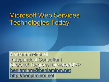 Microsoft Web Services Technologies Today Benjamin Mitchell Independent Consultant Microsoft Regional Director/MVP