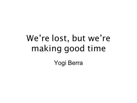 We're lost, but we're making good time Yogi Berra.