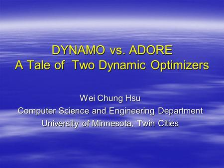 DYNAMO vs. ADORE A Tale of Two Dynamic Optimizers Wei Chung Hsu Computer Science and Engineering Department University of Minnesota, Twin Cities.