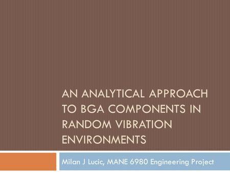 AN ANALYTICAL APPROACH TO BGA COMPONENTS IN RANDOM VIBRATION ENVIRONMENTS Milan J Lucic, MANE 6980 Engineering Project.
