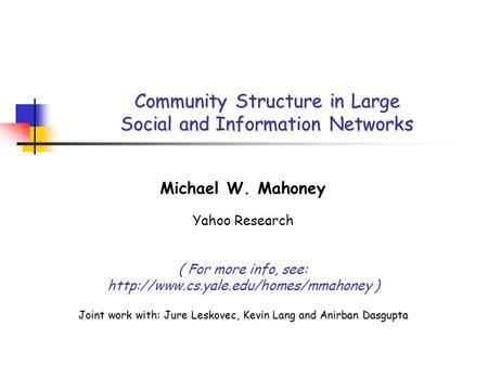 Community Structure in Large Social and Information Networks Michael W. Mahoney Yahoo Research ( For more info, see: