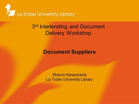 3 rd Interlending and Document Delivery Workshop Document Suppliers Sharon Karasmanis La Trobe University Library.