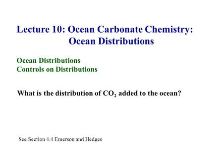 Lecture 10: Ocean Carbonate Chemistry: Ocean Distributions Controls on Distributions What is the distribution of CO 2 added to the ocean? See Section 4.4.