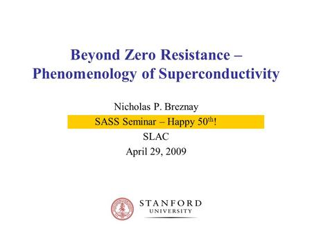 Beyond Zero Resistance – Phenomenology of Superconductivity Nicholas P. Breznay SASS Seminar – Happy 50 th ! SLAC April 29, 2009.