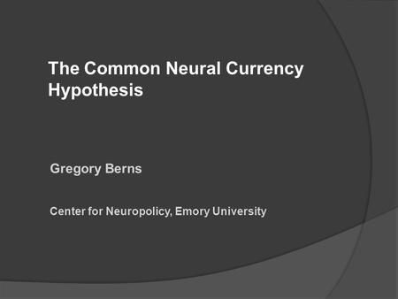 The Common Neural Currency Hypothesis Gregory Berns Center for Neuropolicy, Emory University.