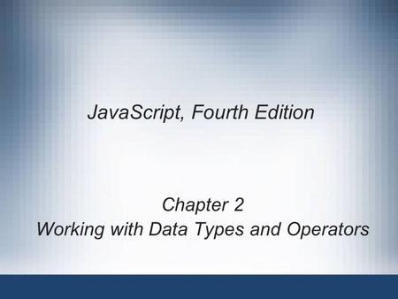 JavaScript, Fourth Edition Chapter 2 Working with Data Types and Operators.