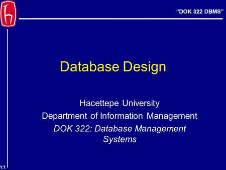 """DOK 322 DBMS"" Y.T. Database Design Hacettepe University Department of Information Management DOK 322: Database Management Systems."