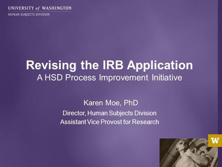 Karen Moe, PhD Director, Human Subjects Division Assistant Vice Provost for Research Revising the IRB Application A HSD Process Improvement Initiative.