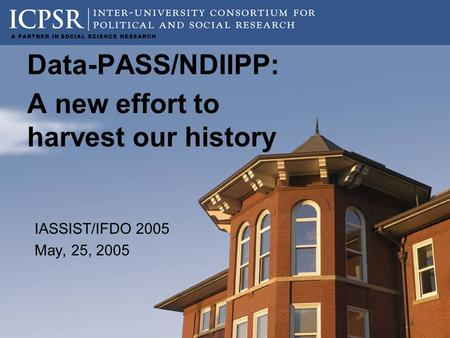 Data-PASS/NDIIPP: A new effort to harvest our history IASSIST/IFDO 2005 May, 25, 2005.