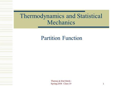Thermo & Stat Mech - Spring 2006 Class 19 1 Thermodynamics and Statistical Mechanics Partition Function.