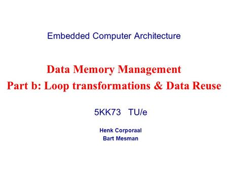 Embedded Computer Architecture 5KK73 TU/e Henk Corporaal Bart Mesman Data Memory Management Part b: Loop transformations & Data Reuse.