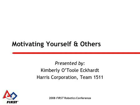 2008 FIRST Robotics Conference Motivating Yourself & Others Presented by: Kimberly O'Toole Eckhardt Harris Corporation, Team 1511.