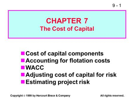 9 - 1 Copyright © 1999 by Harcourt Brace & CompanyAll rights reserved. CHAPTER 7 The Cost of Capital Cost of capital components Accounting for flotation.