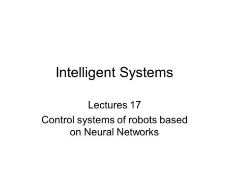 Intelligent Systems Lectures 17 Control systems of robots based on Neural Networks.