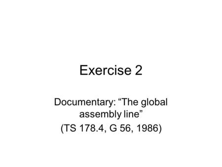 "Exercise 2 Documentary: ""The global assembly line"" (TS 178.4, G 56, 1986)"
