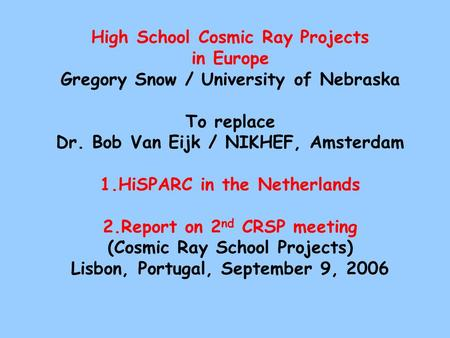 High School Cosmic Ray Projects in Europe Gregory Snow / University of Nebraska To replace Dr. Bob Van Eijk / NIKHEF, Amsterdam 1.HiSPARC in the Netherlands.