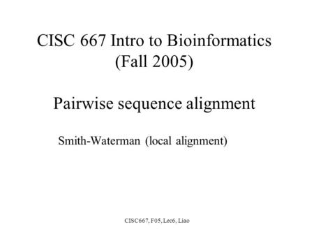 CISC667, F05, Lec6, Liao CISC 667 Intro to Bioinformatics (Fall 2005) Pairwise sequence alignment Smith-Waterman (local alignment)