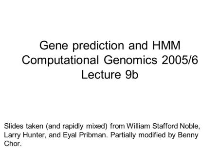 Gene prediction and HMM Computational Genomics 2005/6 Lecture 9b Slides taken (and rapidly mixed) from William Stafford Noble, Larry Hunter, and Eyal Pribman.