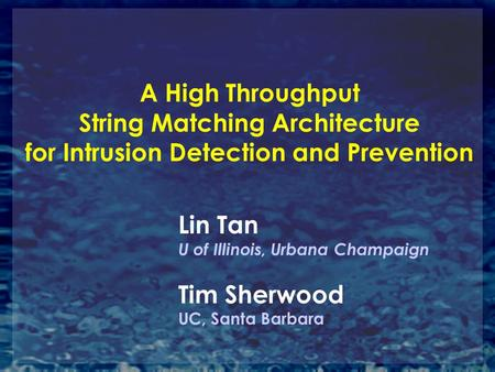 A High Throughput String Matching Architecture for Intrusion Detection and Prevention Lin Tan U of Illinois, Urbana Champaign Tim Sherwood UC, Santa Barbara.