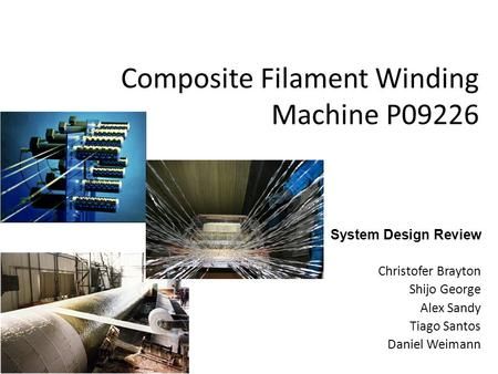 Composite Filament Winding Machine P09226 System Design Review Christofer Brayton Shijo George Alex Sandy Tiago Santos Daniel Weimann.