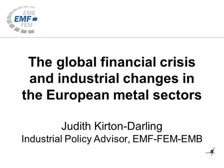 The global financial crisis and industrial changes in the European metal sectors Judith Kirton-Darling Industrial Policy Advisor, EMF-FEM-EMB.