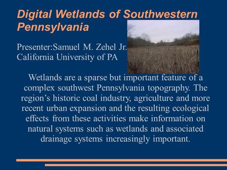 Digital Wetlands of Southwestern Pennsylvania Presenter:Samuel M. Zehel Jr. California University of PA Wetlands are a sparse but important feature of.