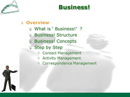 Business! Business!  Overview  What is ' Business!' ?  Business! Structure  Business! Concepts  Step by Step  Contact Management  Activity Management.